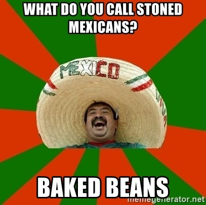 Successful Mexican - What do you call stoned Mexicans? Baked beans