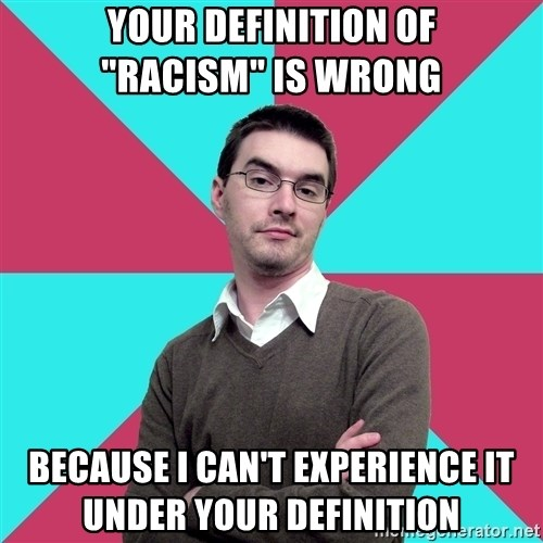 "Privilege Denying Dude - your definition of             ""racism"" is wrong because I can't experience it              under your definition"