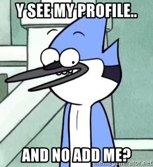 The WTF Mordecai - y see my profile.. and no add me?