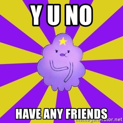 Caroçis1 - Y U NO HAVE ANY FRIENDS