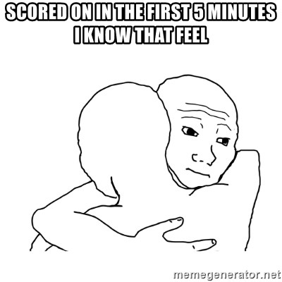 I know that feel bro blank - scored on in the first 5 minutes i know that feel