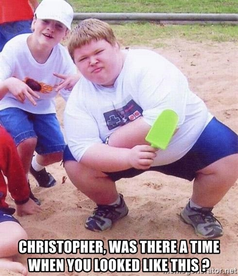 American Fat Kid - christopher, was there a time when you looked like this ?