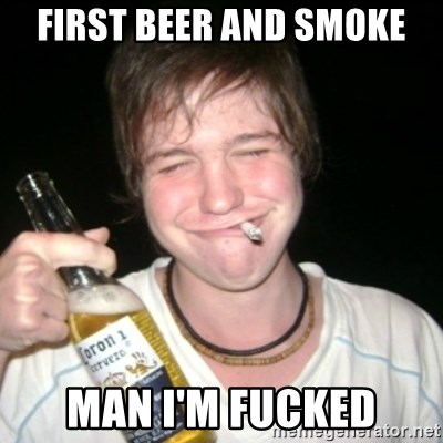 Good luck drunk - FIRST BEER AND SMOKE MAN I'M FUCKED