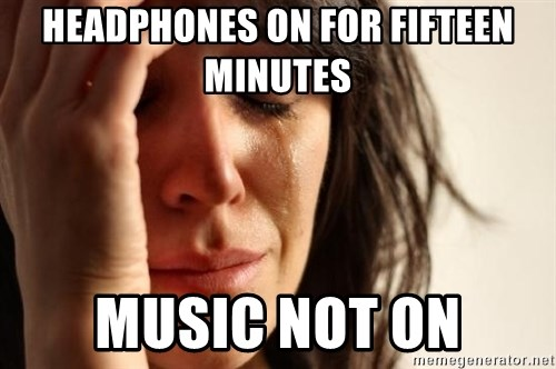 First World Problems - headphones On for fifteen minutes music not on