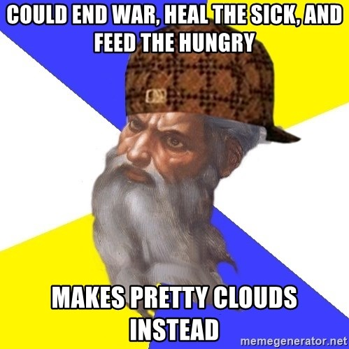 Scumbag God - could end war, heal the sick, and feed the hungry makes pretty clouds instead