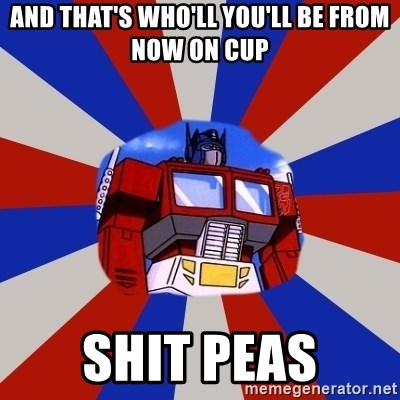 Optimus Prime - AND THAT'S WHO'LL YOU'LL BE FROM NOW ON CUP SHIT PEAS