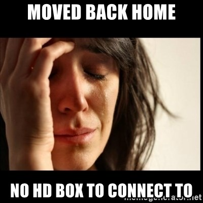 First World Problems - moved back home no hd box to connect to