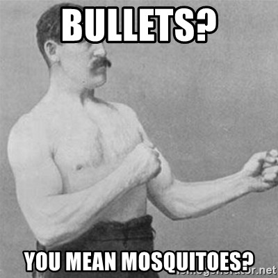 overly manlyman - Bullets? you mean mosquitoes?