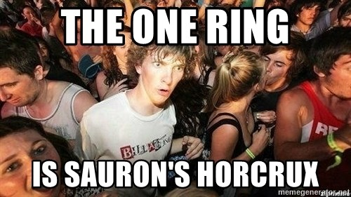 -Sudden Clarity Clarence - The one ring is sauron's horcrux