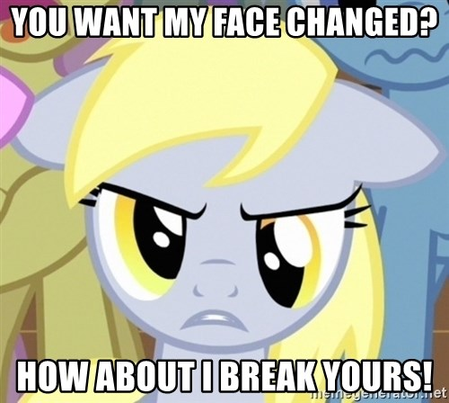 Derpy Hooves - you want my face changed? how about I break yours!