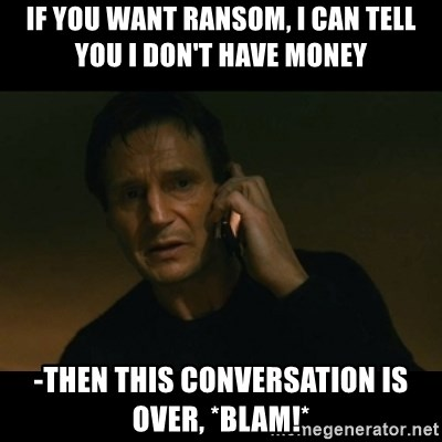 liam neeson taken - If you want ransom, i can tell you i don't have money -then this conversation is over, *BLAM!*