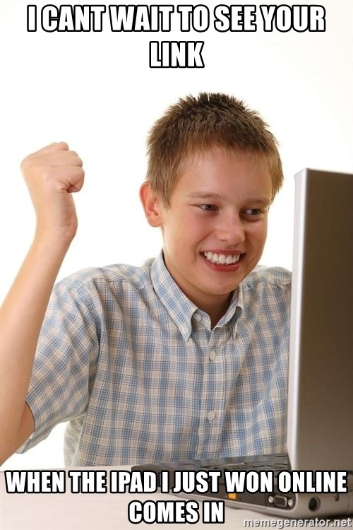First Day on the internet kid - I cant wait to see your link when the ipad i just won online comes in