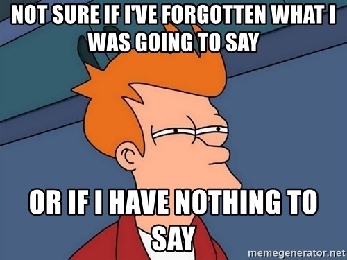 Futurama Fry - NOT SURE IF I'VE FORGOTTEN WHAT I WAS GOING TO SAY OR IF I HAVE NOTHING TO SAY