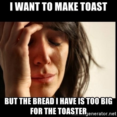 First World Problems - I want to make toast But the bread I have is too big for the toaster