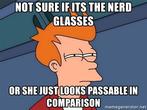 Futurama Fry - Not sure if Its the Nerd glasses Or she just looks passable in comparison