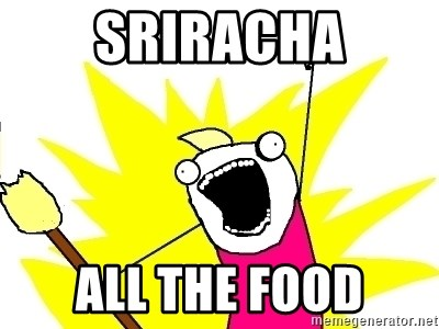 X ALL THE THINGS - Sriracha all the food