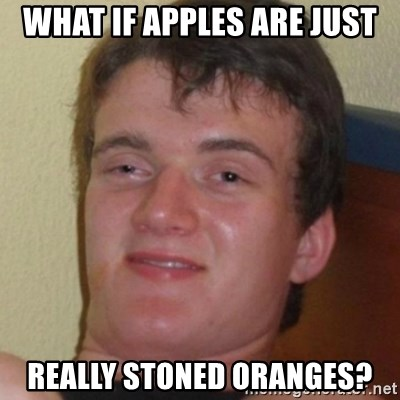 Stoner Guy - what if apples are just really stoned oranges?
