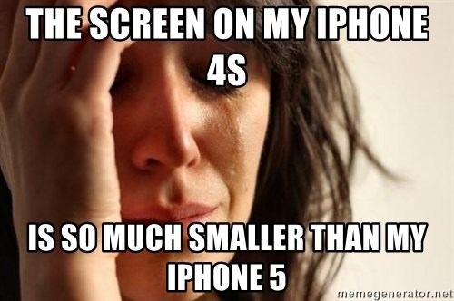 First World Problems - The screen on my iphone 4s  is so much smaller than my iphone 5