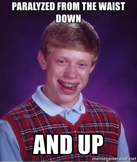 Bad Luck Brian - paralyzed from the waist down and up