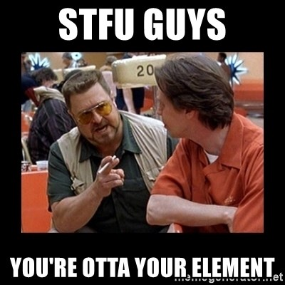 walter sobchak - Stfu guys you're otta your element