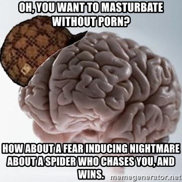 Scumbag Brain - Oh, you want to masturbate without porn? How about a fear inducing nightmare about a spider who chases you, and wins.