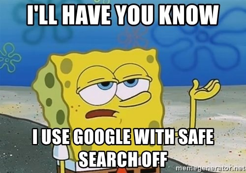 I'll have you know Spongebob - I'll have you know i use google with safe search off