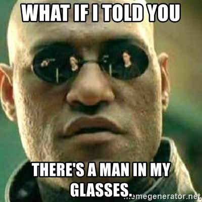 What If I Told You - WHAT IF i TOLD YOU THERE'S A MAN IN MY GLASSES.