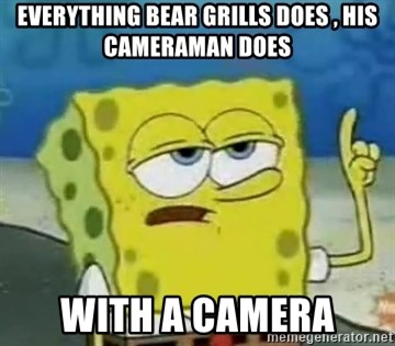 Tough Spongebob - EVERYTHING BEAR GRILLS DOES , HIS CAMERAMAN DOES WITH A CAMERA