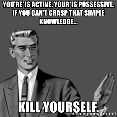 Correction Guy - you're*is active. your*is possessive. if you can't grasp that simple knowledge... kill yourself.