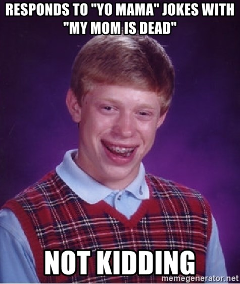 "Bad Luck Brian - Responds to ""Yo Mama"" jokes with ""my mom is dead"" not kidding"