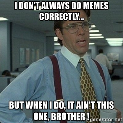 Yeah that'd be great... - i don't always do memes correctly... but when i do, it ain't this one, brother !