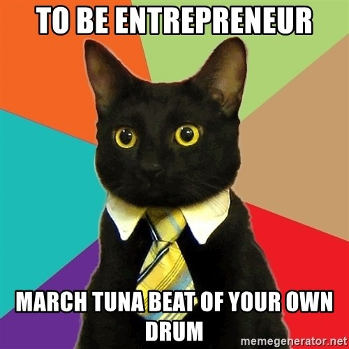 Business Cat - To be entrepreneur March Tuna beat of your own drum