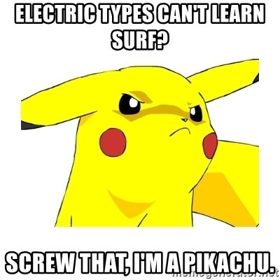 Pikachu - Electric types can't learn surf? Screw that, I'm a pikachu.