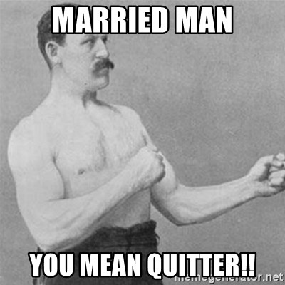overly manlyman - Married Man You mean Quitter!!