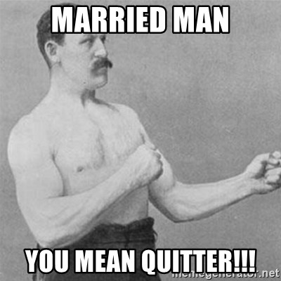 overly manlyman - Married man You mean quitter!!!