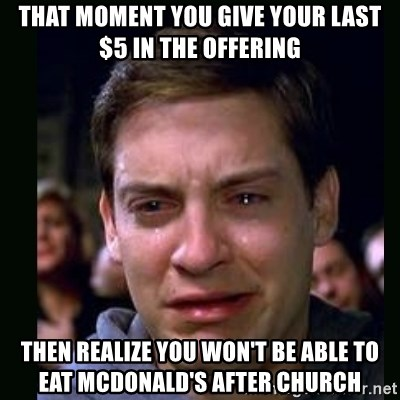 crying peter parker - THAT MOMENT YOU GIVE YOUR LAST $5 IN THE OFFERING THEN REALIZE YOU WON'T BE ABLE TO EAT MCDONALD'S AFTER CHURCH