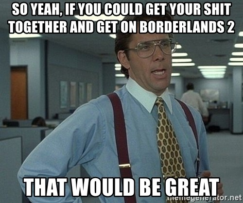 Office Space That Would Be Great - So yeah, if you could get your shit together and get on borderlands 2 that would be great