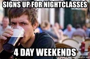 The Lazy College Senior - Signs up for nightclasses 4 day weekends