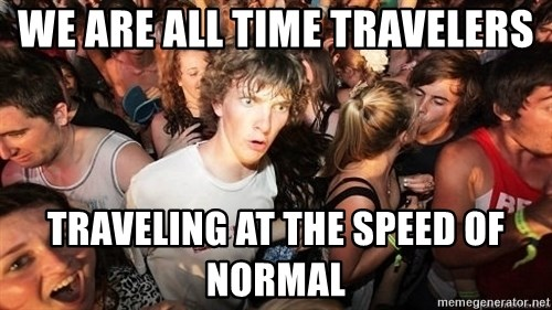 Sudden Realization Ralph - We are all time travelers traveling at the speed of normal