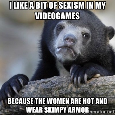 Confession Bear - I like a bit of sexism in my videogames because the women are hot and wear skimpy armor