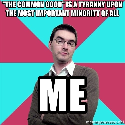 "Privilege Denying Dude - ""The Common Good"" is a tyranny upon the most important minority of all me"