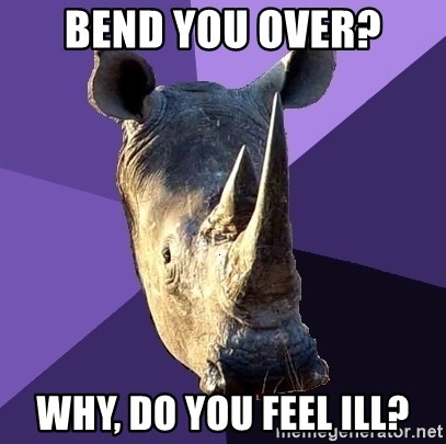 Sexually Oblivious Rhino - bend you over? why, do you feel ill?