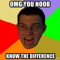 Typical Gamer - OMg you noob  KNOW THE DIFFERENCE