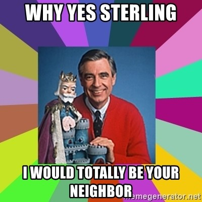 mr rogers  - why yes sterling i would totally be your neighbor