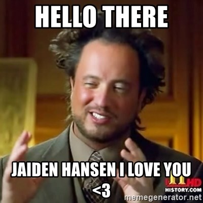 ancient alien guy - HELLO THERE  JAIDEN HANSEN I LOVE YOU <3