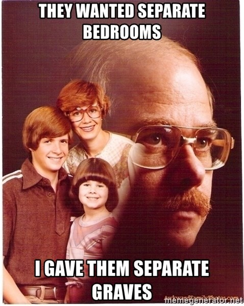 Vengeance Dad - They wanted separate bedrooms I GAVE THEM SEPaRATE GRAVES
