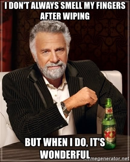 The Most Interesting Man In The World - I DON'T ALWAYS SMELL MY FINGERS AFTER WIPING But when I do, it's wonderful