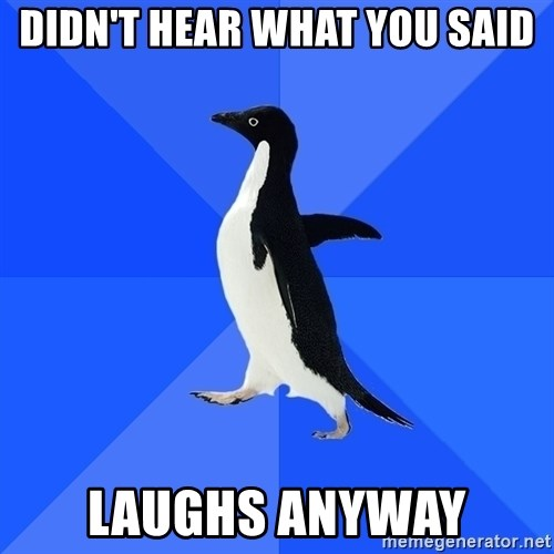 Socially Awkward Penguin - Didn't hear what you said Laughs anyway