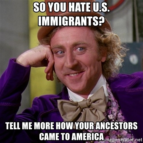 Willy Wonka - so you hate u.s. immigrants? tell me more how your ancestors came to america