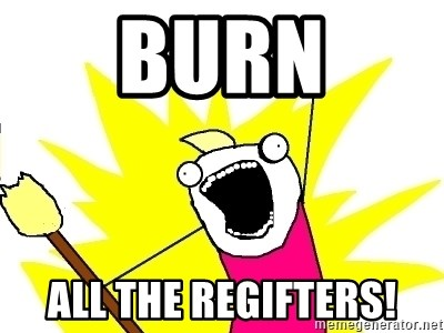 X ALL THE THINGS - BUrN All the regifters!
